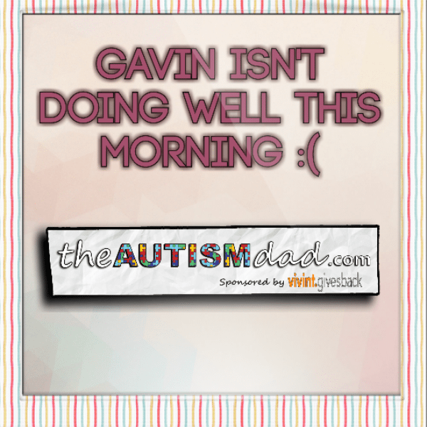 Gavin isn't doing well this morning :(