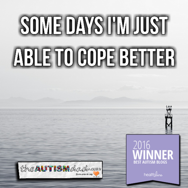 Some days I'm just able to cope better