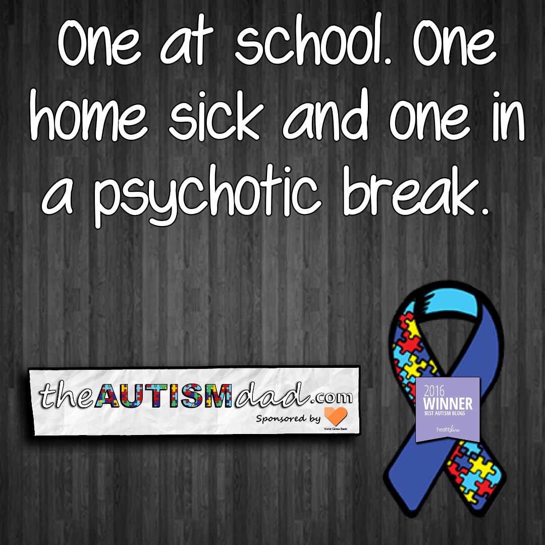 One at school. One home sick and one in a psychotic break.