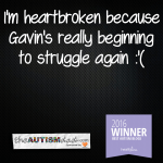 I'm heartbroken because Gavin's really beginning to struggle again :'(