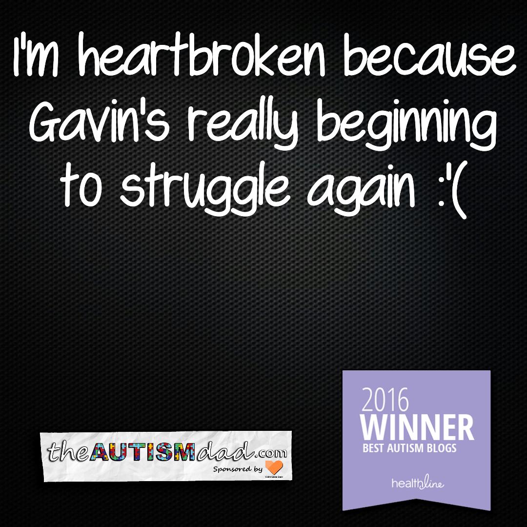 I'm heartbroken because Gavin's really beginning to struggle again :'(
