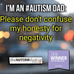 I'm an #Autism Dad: Please don't confuse my honesty for negativity