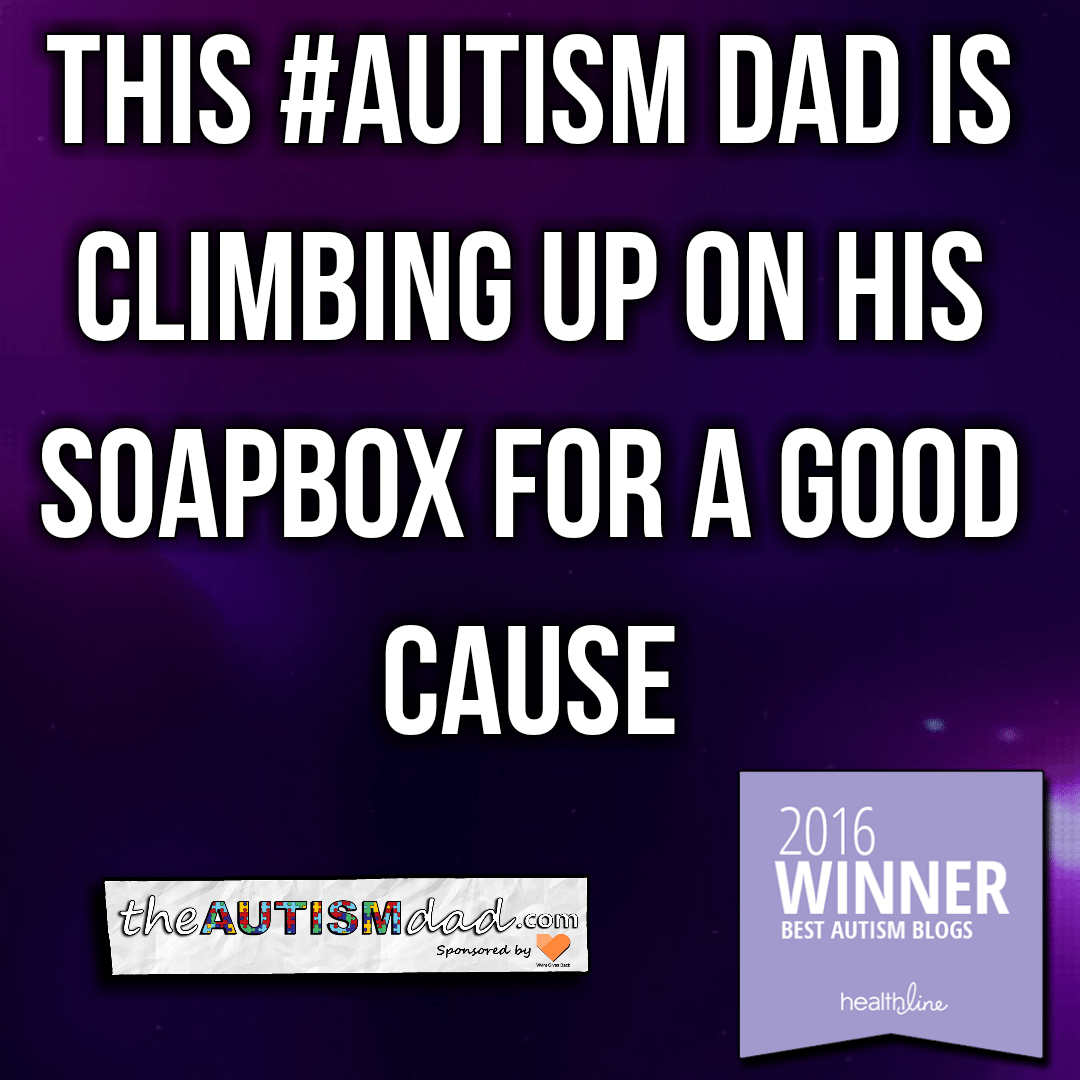 This #Autism Dad is climbing up on his soapbox for a good cause