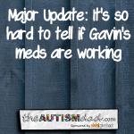 Major Update: It's so hard to tell if Gavin's meds are working