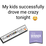 My kids successfully drove me batshit crazy tonight