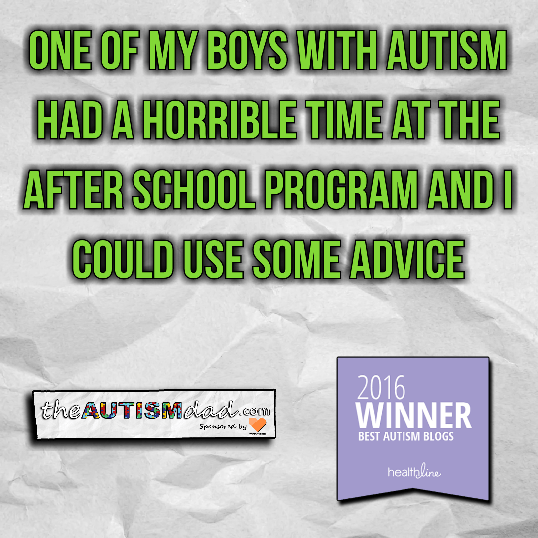 One of my boys with #Autism had a horrible time at the after school program and I could use some advice