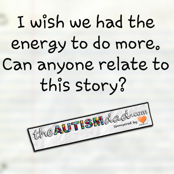 I wish we had the energy to do more. Can anyone relate to this story?