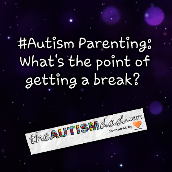 #Autism Parenting: What's the point of getting a break?