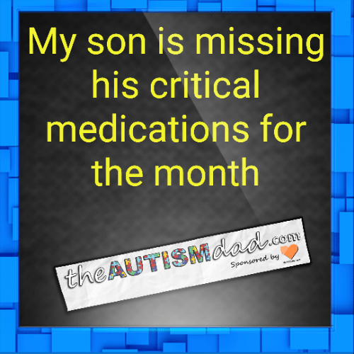 My son is missing his critical medications for the month