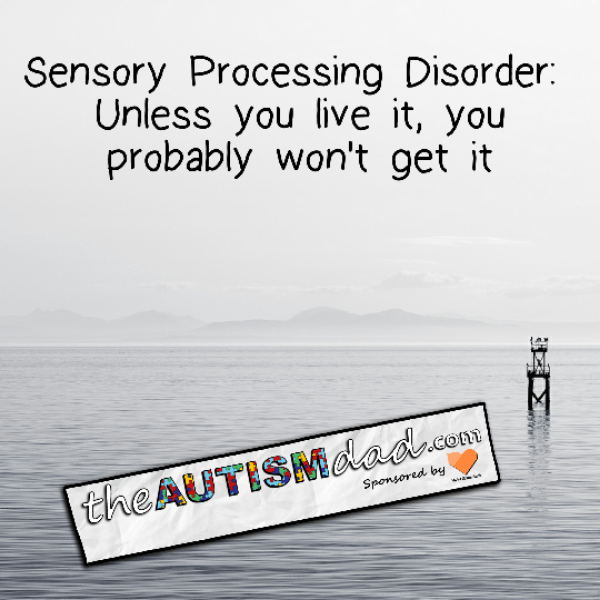 Sensory Processing Disorder: Unless you live it, you probably won't get it