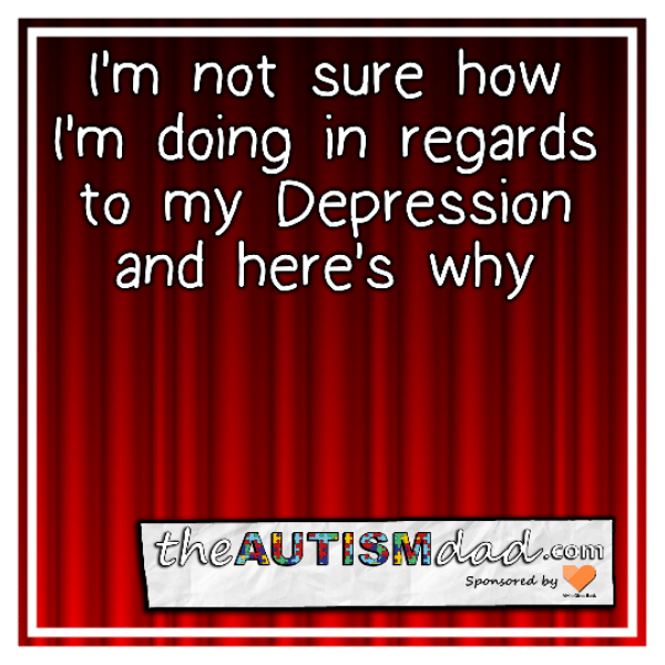 I'm not sure how I'm doing in regards to my Depression and here's why
