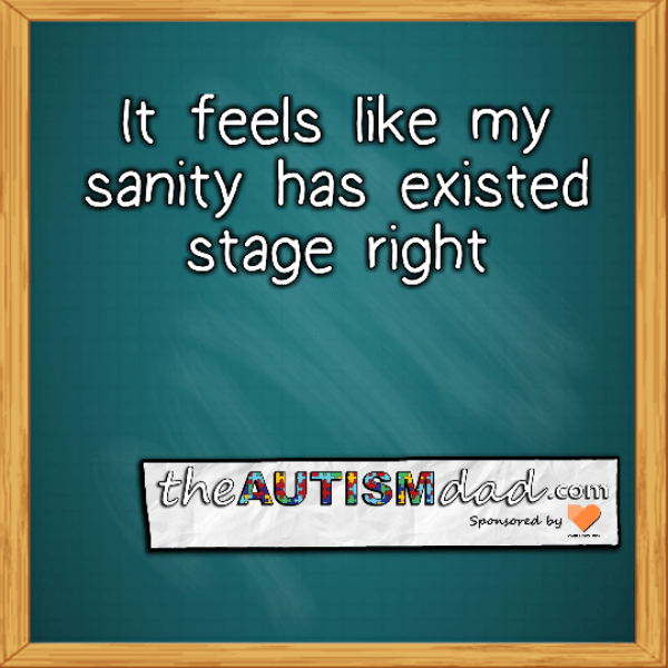 It feels like my sanity has existed stage right