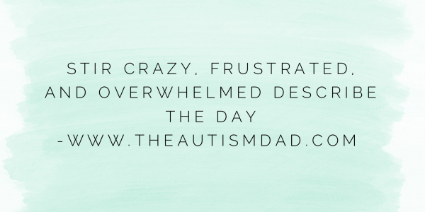Stir crazy, frustrated, and overwhelmed describes the day