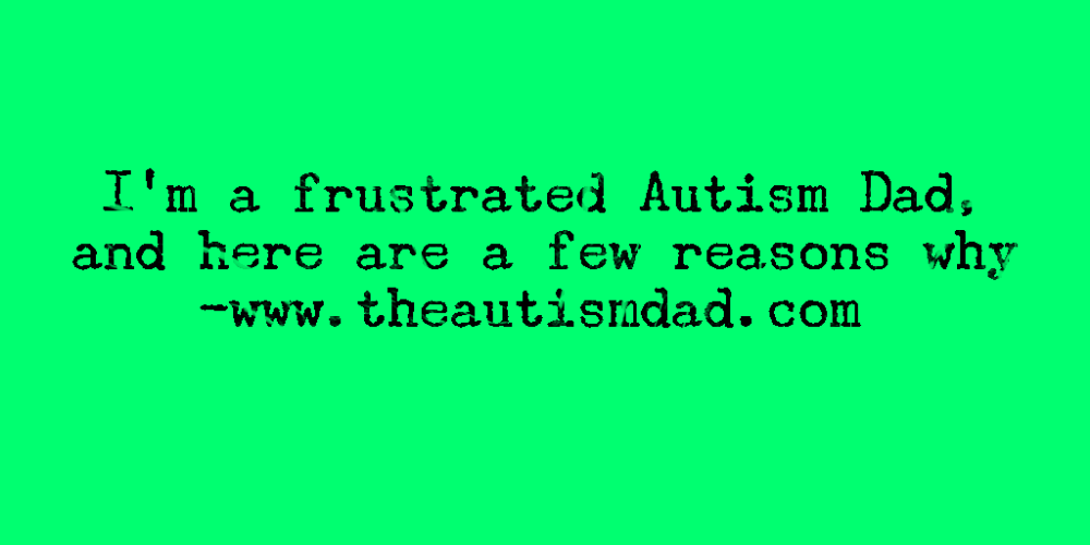I'm a frustrated #Autism Dad, and here are a few reasons why