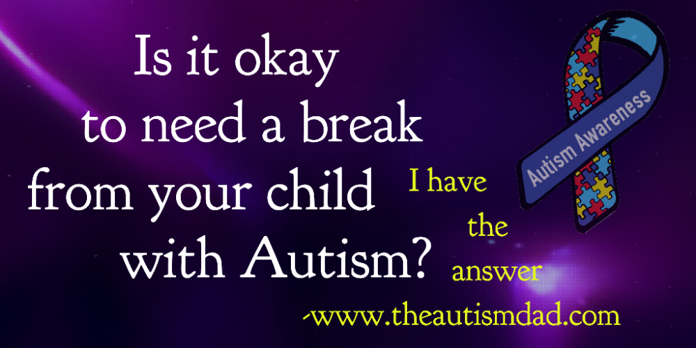 Is it okay to need a break from your child with #Autism? I have the answer.