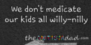 We don't medicate our kids all willy-nilly