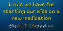 1 rule we have for starting our kids on a new medication