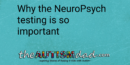 Why the NeuroPsych testing is so important