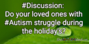 #Discussion: Do your loved ones with #Autism struggle during the holiday's?