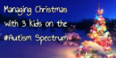 Managing Christmas with 3 kids on the #Autism Spectrum