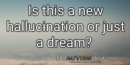 Is this a new hallucination or just a dream?