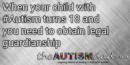 When your child with #Autism turns 18 and you need to obtain legal guardianship