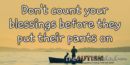 Don't count your blessings before they put their pants on