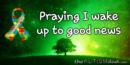 Praying I wake up to good news