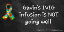 Gavin's IVIG infusion is NOT going well
