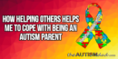 How helping others helps me to cope with being an #Autism parent