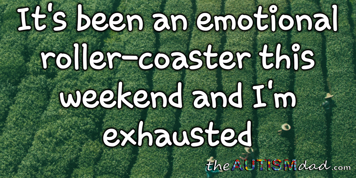 It's been an emotional roller-coaster this weekend and I'm exhausted