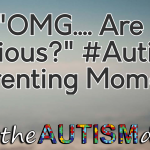 "An ""OMG…. Are you serious?"" #Autism Parenting Moment"