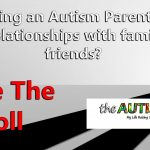 (POLL) Does being an Autism Parent impact your relationships with family and friends?