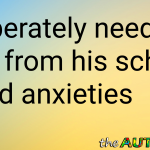 I desperately need a break from his school related anxieties