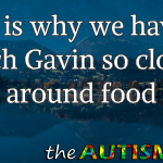 This is why we have to watch Gavin so closely around food