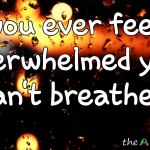 Do you ever feel so overwhelmed you can't breathe?