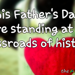 This Father's Day, we're standing at the crossroads of history