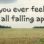 Do you ever feel like it's all falling apart?