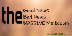 The Good News – The Bad News – The MASSIVE Meltdown