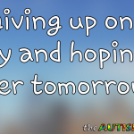 I'm giving up on today and hoping for better tomorrow