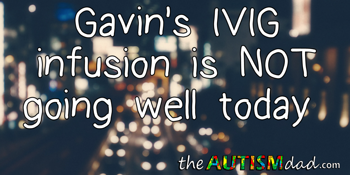 Gavin's IVIG infusion is NOT going well today