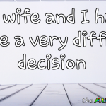 My wife and I have made a very difficult decision