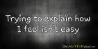 Trying to explain how I feel isn't easy