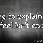 Trying to explain how I feel isn't easy