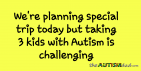 We're planning special trip today but taking 3 kids with Autism is challenging