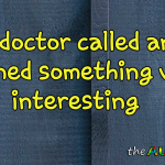 The doctor called and I learned something very interesting