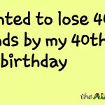 I wanted to lose 40 pounds by my 40th birthday