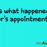 Here's what happened at my doctor's appointment today