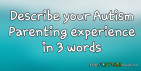 Describe your #Autism Parenting experience in 3 words