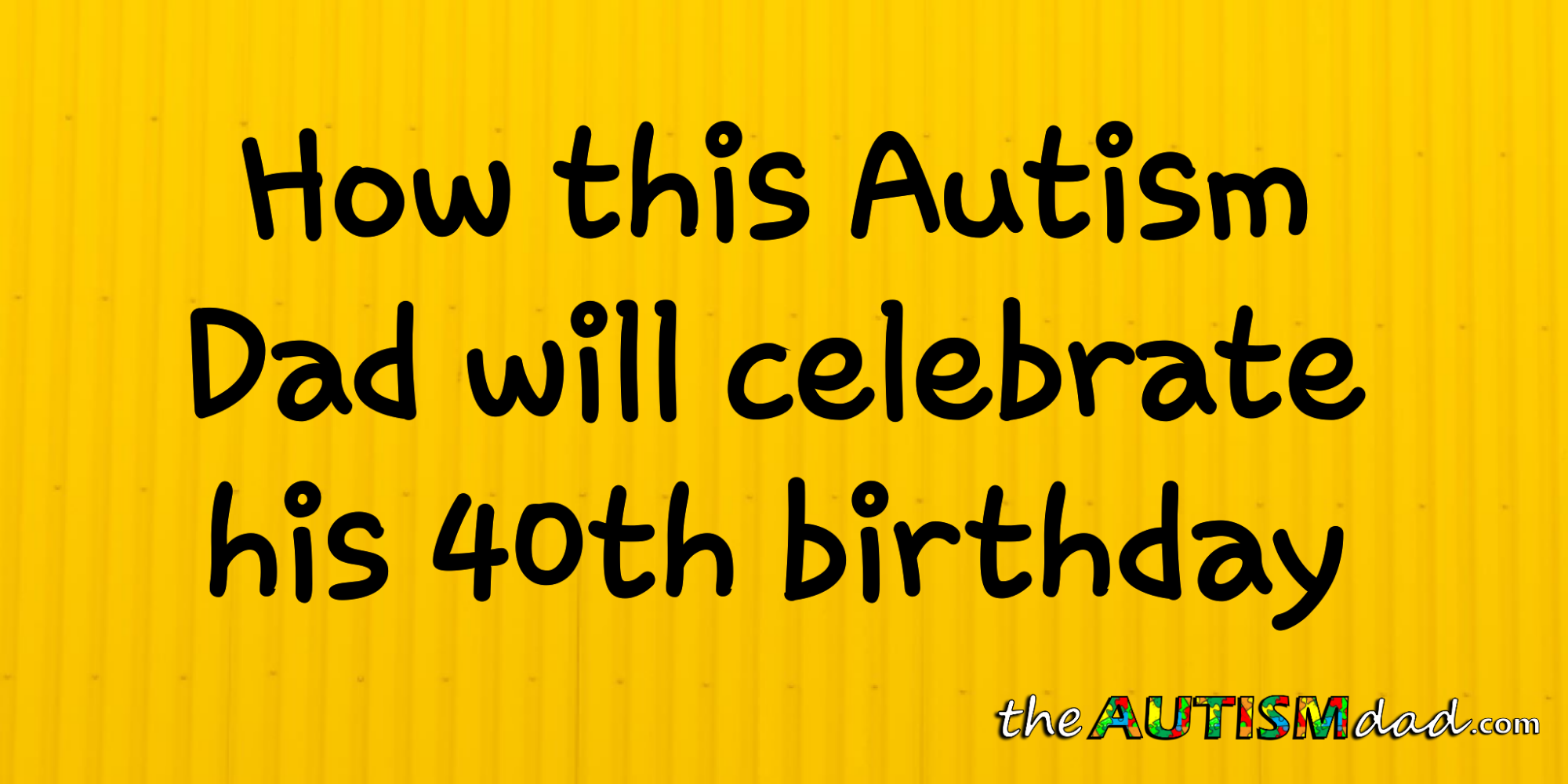How this #Autism Dad will celebrate his 40th birthday